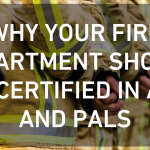 Why Your Fire Department Should Get Certified in ACLS and PALS